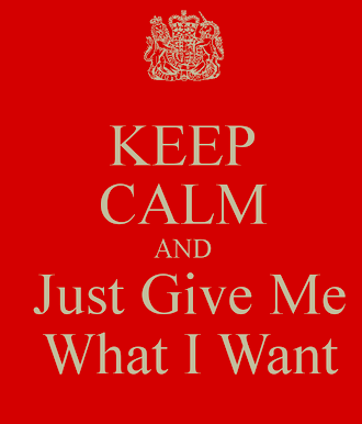 Keep calm and just give me what I want.